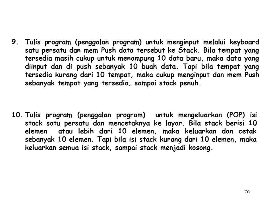76 10.Tulis program (penggalan program) untuk mengeluarkan (POP) isi stack satu persatu dan mencetaknya ke layar. Bila stack berisi 10 elemen atau leb