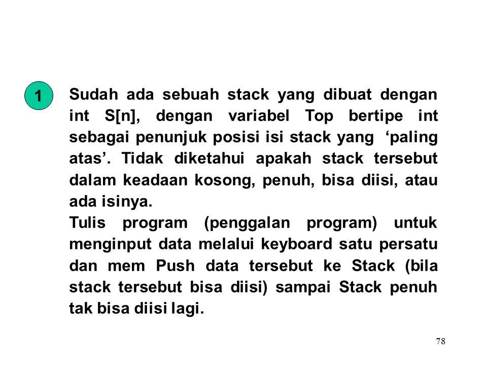 78 Sudah ada sebuah stack yang dibuat dengan int S[n], dengan variabel Top bertipe int sebagai penunjuk posisi isi stack yang 'paling atas'.