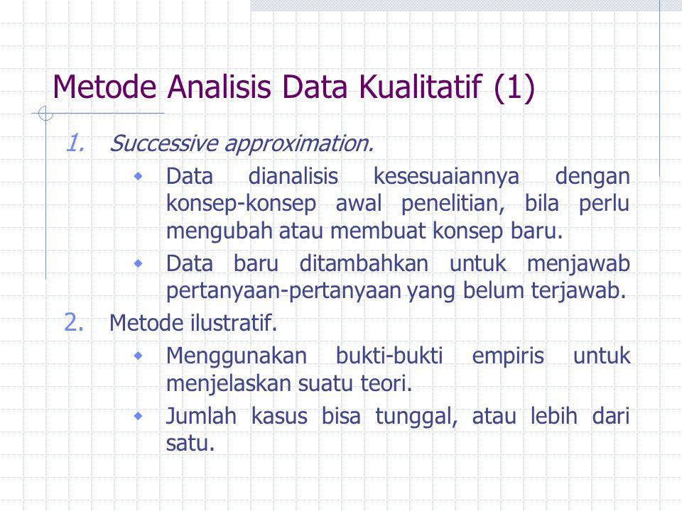 Metode Analisis Data Kualitatif (1) 1. Successive approximation.  Data dianalisis kesesuaiannya dengan konsep-konsep awal penelitian, bila perlu meng