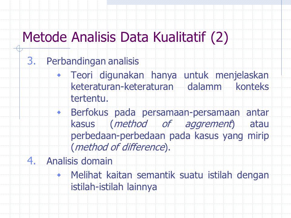 Metode Analisis Data Kualitatif (2) 3. Perbandingan analisis  Teori digunakan hanya untuk menjelaskan keteraturan-keteraturan dalamm konteks tertentu