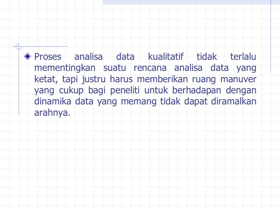 Proses analisa data kualitatif tidak terlalu mementingkan suatu rencana analisa data yang ketat, tapi justru harus memberikan ruang manuver yang cukup