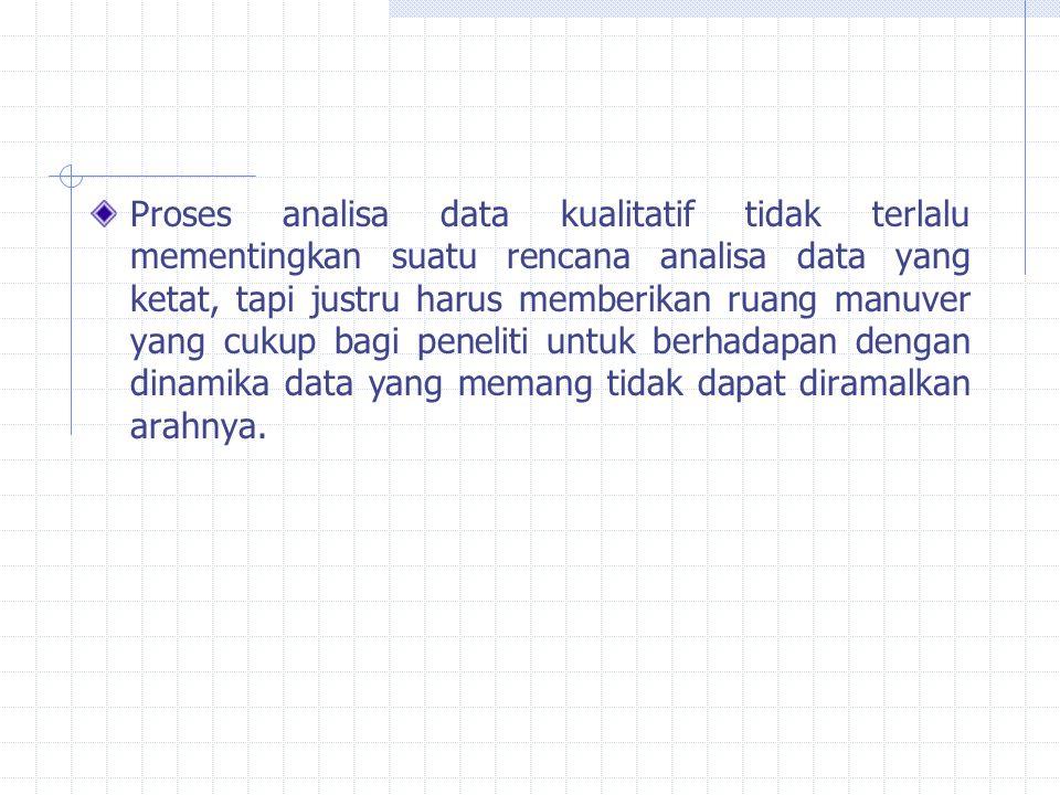 Proses analisa data kualitatif tidak terlalu mementingkan suatu rencana analisa data yang ketat, tapi justru harus memberikan ruang manuver yang cukup bagi peneliti untuk berhadapan dengan dinamika data yang memang tidak dapat diramalkan arahnya.