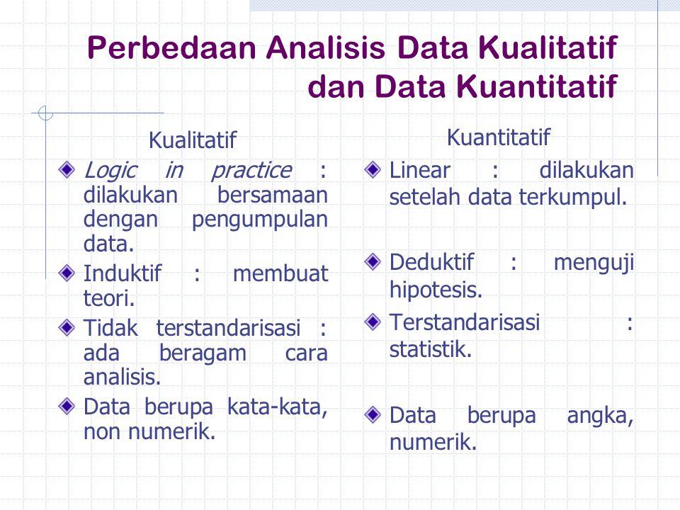 Perbedaan Analisis Data Kualitatif dan Data Kuantitatif Kualitatif Logic in practice : dilakukan bersamaan dengan pengumpulan data. Induktif : membuat