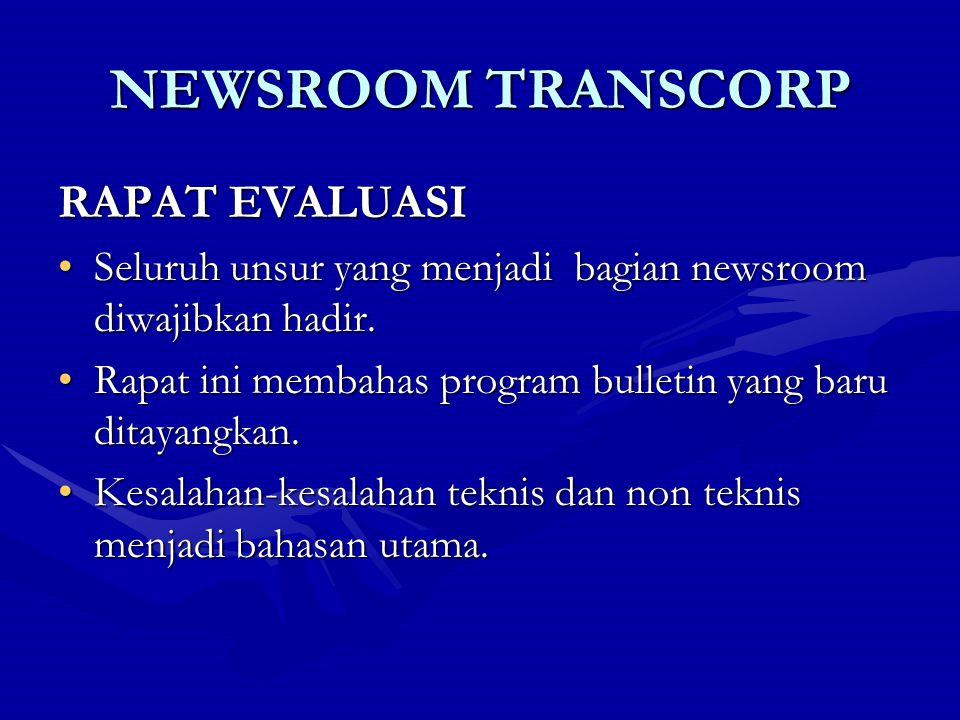 NEWSROOM TRANSCORP RAPAT EVALUASI Seluruh unsur yang menjadi bagian newsroom diwajibkan hadir.Seluruh unsur yang menjadi bagian newsroom diwajibkan ha