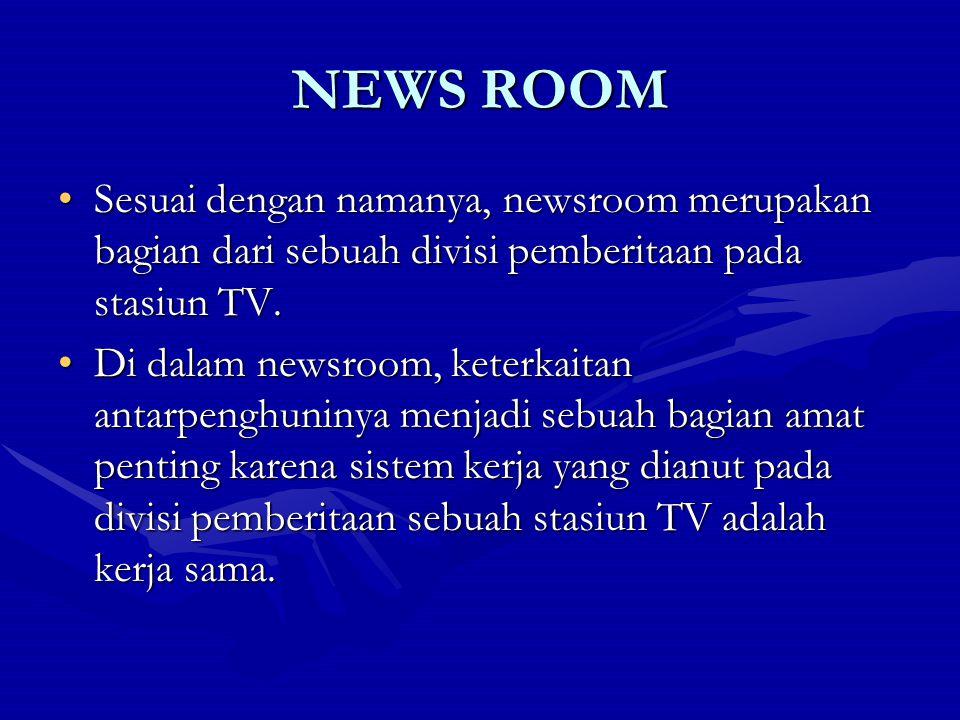 NEWS ROOM Sesuai dengan namanya, newsroom merupakan bagian dari sebuah divisi pemberitaan pada stasiun TV.Sesuai dengan namanya, newsroom merupakan ba