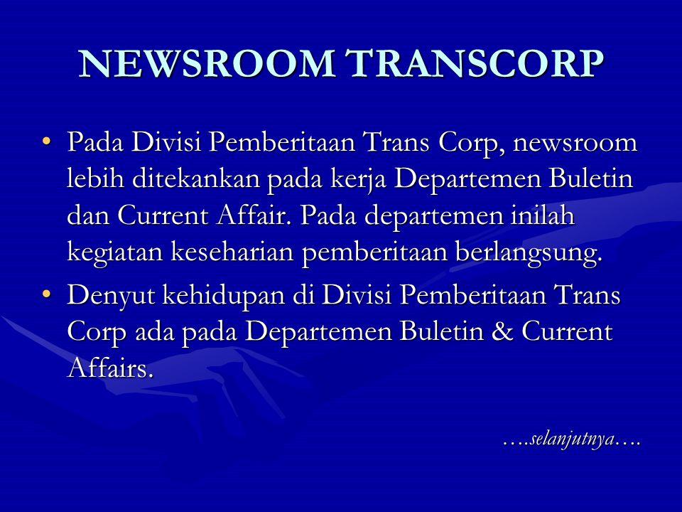 NEWSROOM TRANSCORP Unsur-unsur yang menjadi bagian newsroom di Divisi Pemberitaan Trans Corp adalah: 1.Kepala Departemen 2.Produser Eksekutif 3.Produser Program 4.Asisten Produser Program 5.Reporter 6.Camera Persons (campers) 7.Editor 8.Staf Produksi 9.Koordinator Liputan Jakarta & Daerah …selanjutnya…