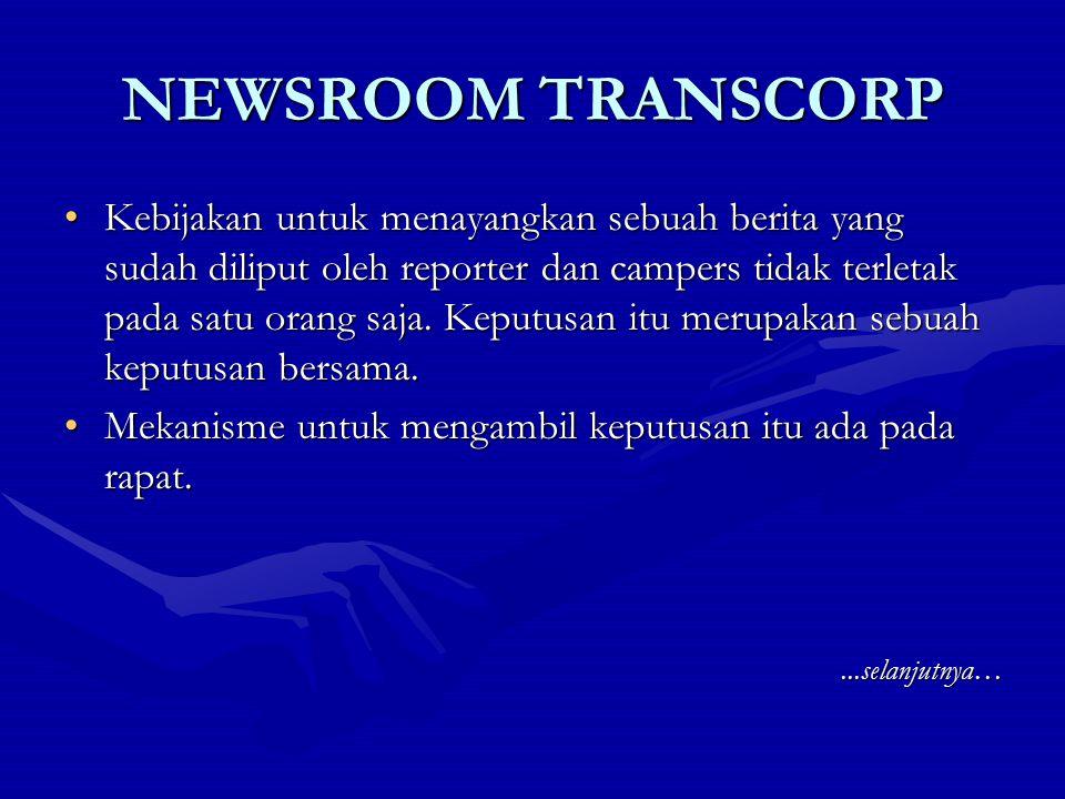 NEWSROOM TRANSCORP Pada newsroom Trans Corp ada 3 jenis rapat harian yang wajib diadakan: 1.Rapat Proyeksi (pukul 07.00) 2.Rapat Bujeting (pukul 13.00) 3.Rapat Evaluasi (setelah siaran bulletin sore) …selanjutnya…
