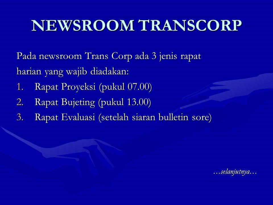 NEWSROOM TRANSCORP Pada newsroom Trans Corp ada 3 jenis rapat harian yang wajib diadakan: 1.Rapat Proyeksi (pukul 07.00) 2.Rapat Bujeting (pukul 13.00