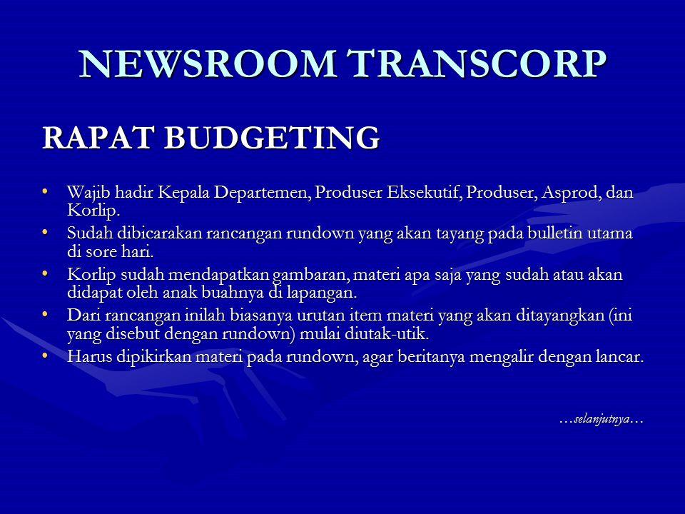 NEWSROOM TRANSCORP RAPAT BUDGETING Wajib hadir Kepala Departemen, Produser Eksekutif, Produser, Asprod, dan Korlip.Wajib hadir Kepala Departemen, Prod