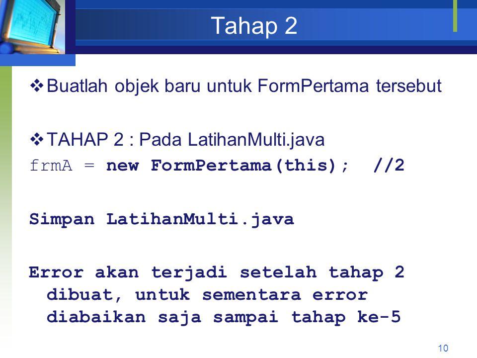 Tahap 2  Buatlah objek baru untuk FormPertama tersebut  TAHAP 2 : Pada LatihanMulti.java frmA = new FormPertama(this); //2 Simpan LatihanMulti.java Error akan terjadi setelah tahap 2 dibuat, untuk sementara error diabaikan saja sampai tahap ke-5 10
