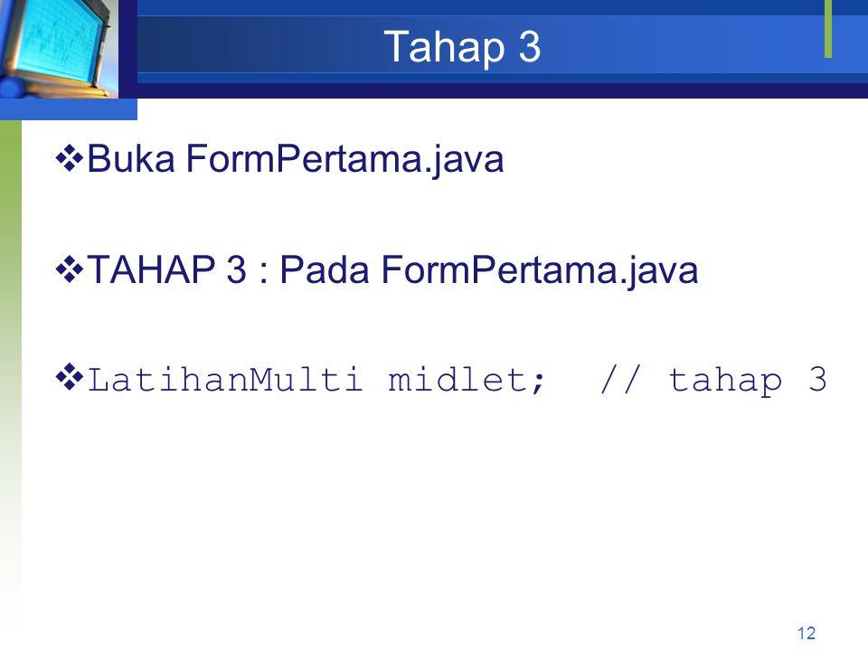 Tahap 3  Buka FormPertama.java  TAHAP 3 : Pada FormPertama.java  LatihanMulti midlet; // tahap 3 12