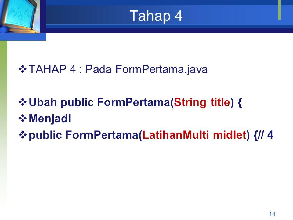 Tahap 4  TAHAP 4 : Pada FormPertama.java  Ubah public FormPertama(String title) {  Menjadi  public FormPertama(LatihanMulti midlet) {// 4 14