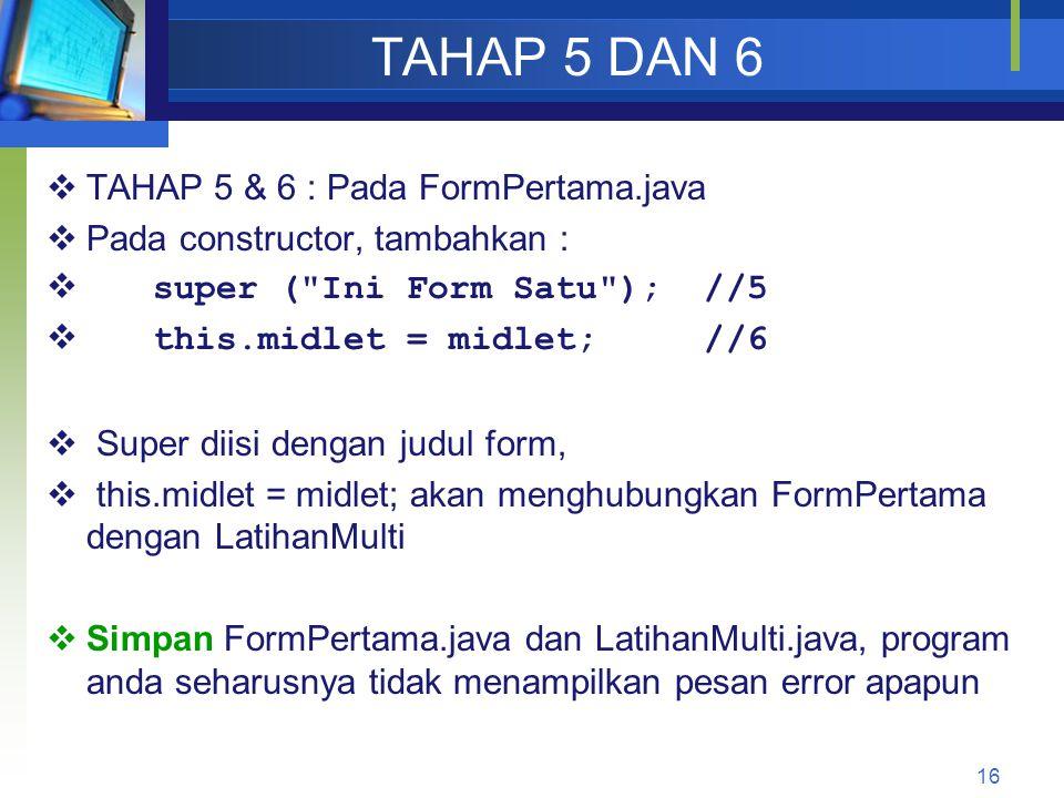 TAHAP 5 DAN 6  TAHAP 5 & 6 : Pada FormPertama.java  Pada constructor, tambahkan :  super ( Ini Form Satu ); //5  this.midlet = midlet; //6  Super diisi dengan judul form,  this.midlet = midlet; akan menghubungkan FormPertama dengan LatihanMulti  Simpan FormPertama.java dan LatihanMulti.java, program anda seharusnya tidak menampilkan pesan error apapun 16
