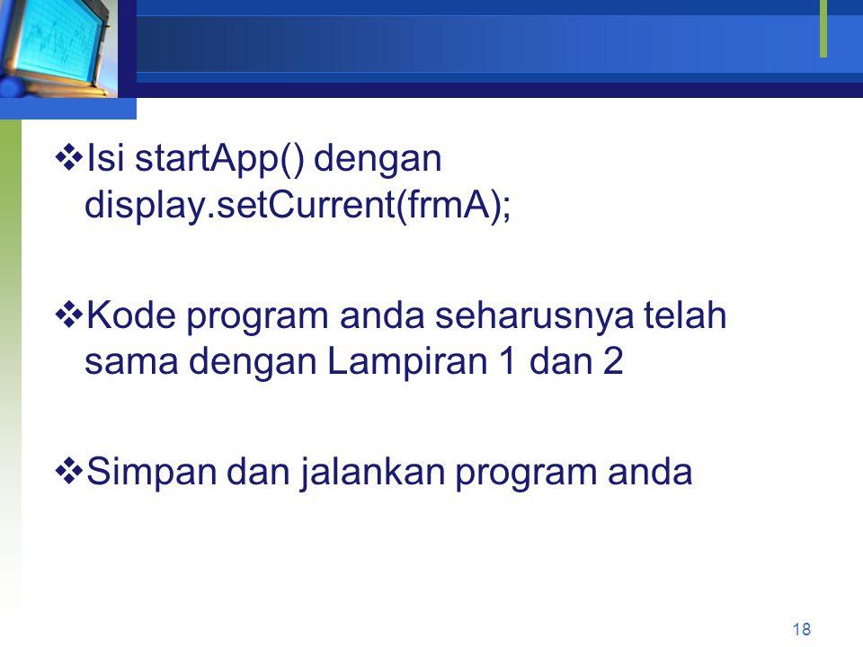  Isi startApp() dengan display.setCurrent(frmA);  Kode program anda seharusnya telah sama dengan Lampiran 1 dan 2  Simpan dan jalankan program anda 18