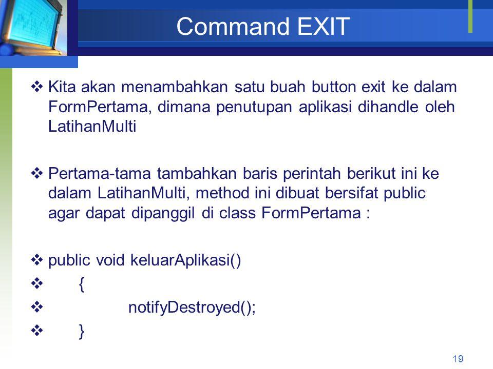 Command EXIT  Kita akan menambahkan satu buah button exit ke dalam FormPertama, dimana penutupan aplikasi dihandle oleh LatihanMulti  Pertama-tama tambahkan baris perintah berikut ini ke dalam LatihanMulti, method ini dibuat bersifat public agar dapat dipanggil di class FormPertama :  public void keluarAplikasi()  {  notifyDestroyed();  } 19