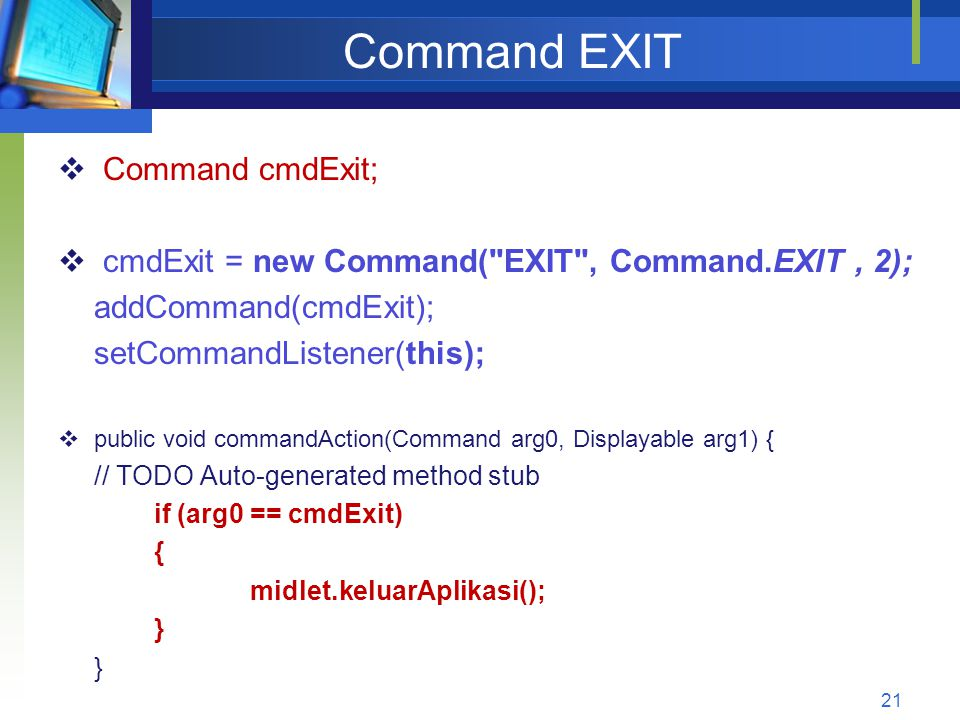 Command EXIT  Command cmdExit;  cmdExit = new Command( EXIT , Command.EXIT, 2); addCommand(cmdExit); setCommandListener(this);  public void commandAction(Command arg0, Displayable arg1) { // TODO Auto-generated method stub if (arg0 == cmdExit) { midlet.keluarAplikasi(); } 21