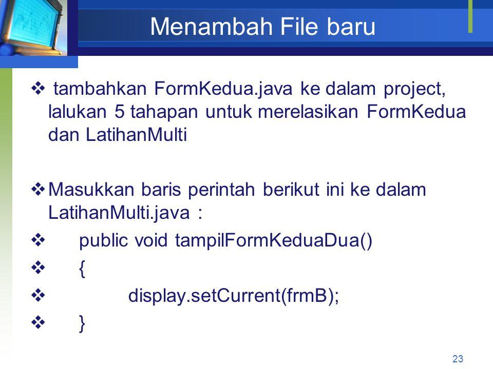 Menambah File baru  tambahkan FormKedua.java ke dalam project, lalukan 5 tahapan untuk merelasikan FormKedua dan LatihanMulti  Masukkan baris perintah berikut ini ke dalam LatihanMulti.java :  public void tampilFormKeduaDua()  {  display.setCurrent(frmB);  } 23
