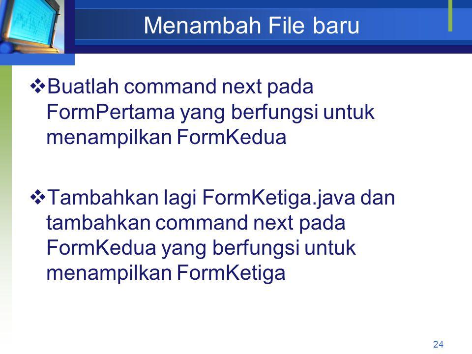 Menambah File baru  Buatlah command next pada FormPertama yang berfungsi untuk menampilkan FormKedua  Tambahkan lagi FormKetiga.java dan tambahkan command next pada FormKedua yang berfungsi untuk menampilkan FormKetiga 24