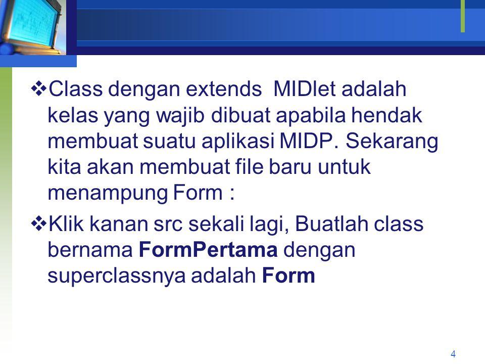  Class dengan extends MIDlet adalah kelas yang wajib dibuat apabila hendak membuat suatu aplikasi MIDP.