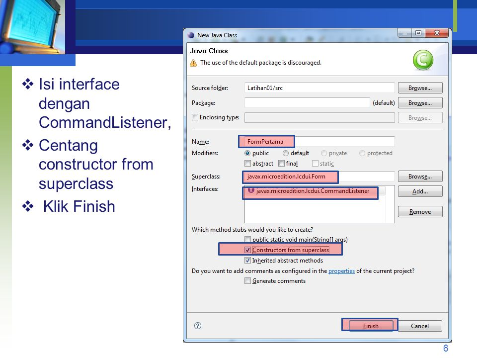  Isi interface dengan CommandListener,  Centang constructor from superclass  Klik Finish 6