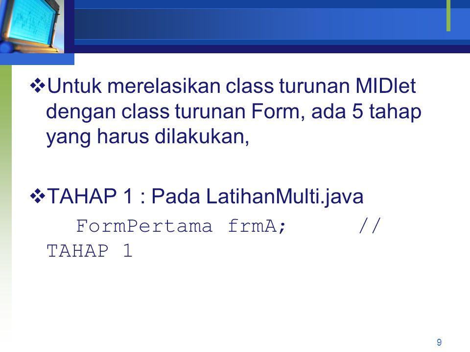  Untuk merelasikan class turunan MIDlet dengan class turunan Form, ada 5 tahap yang harus dilakukan,  TAHAP 1 : Pada LatihanMulti.java FormPertama frmA;// TAHAP 1 9