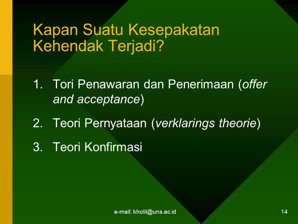 e-mail: kholil@uns.ac.id 14 Kapan Suatu Kesepakatan Kehendak Terjadi? 1.Tori Penawaran dan Penerimaan (offer and acceptance) 2.Teori Pernyataan (verkl