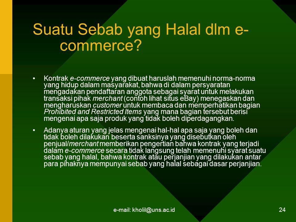e-mail: kholil@uns.ac.id 24 Suatu Sebab yang Halal dlm e- commerce? Kontrak e-commerce yang dibuat haruslah memenuhi norma-norma yang hidup dalam masy
