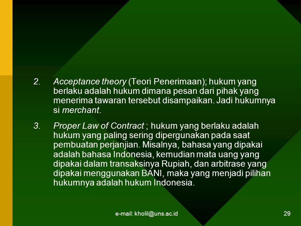 e-mail: kholil@uns.ac.id 29 2.Acceptance theory (Teori Penerimaan); hukum yang berlaku adalah hukum dimana pesan dari pihak yang menerima tawaran ters