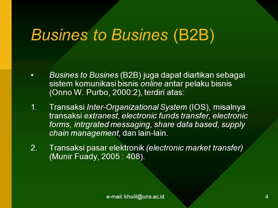 e-mail: kholil@uns.ac.id 4 Busines to Busines (B2B) Busines to Busines (B2B) juga dapat diartikan sebagai sistem komunikasi bisnis online antar pelaku