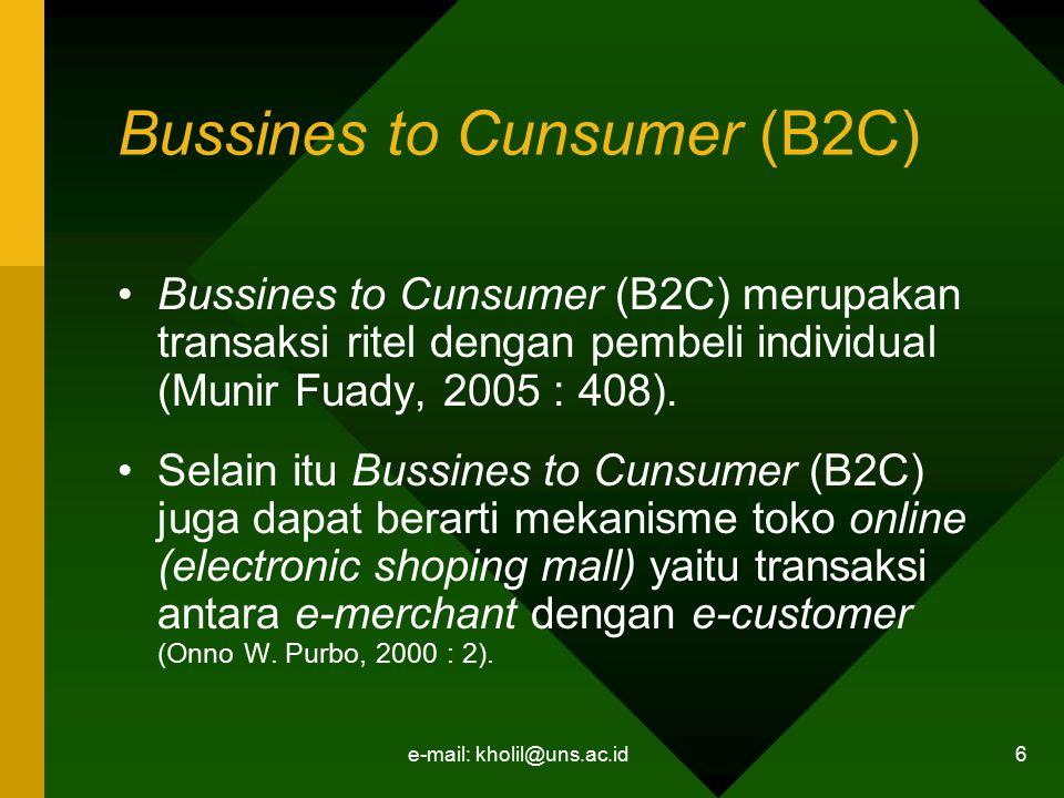 e-mail: kholil@uns.ac.id 6 Bussines to Cunsumer (B2C) Bussines to Cunsumer (B2C) merupakan transaksi ritel dengan pembeli individual (Munir Fuady, 200