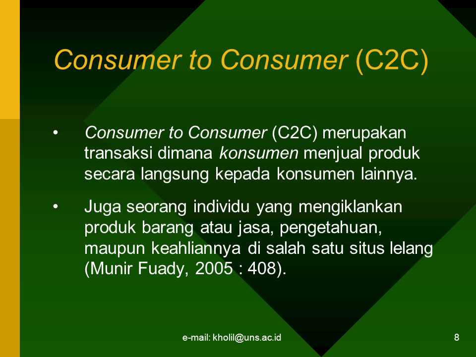 e-mail: kholil@uns.ac.id 8 Consumer to Consumer (C2C) Consumer to Consumer (C2C) merupakan transaksi dimana konsumen menjual produk secara langsung ke