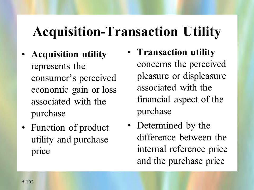 6-102 Acquisition-Transaction Utility Acquisition utility represents the consumer's perceived economic gain or loss associated with the purchase Function of product utility and purchase price Transaction utility concerns the perceived pleasure or displeasure associated with the financial aspect of the purchase Determined by the difference between the internal reference price and the purchase price