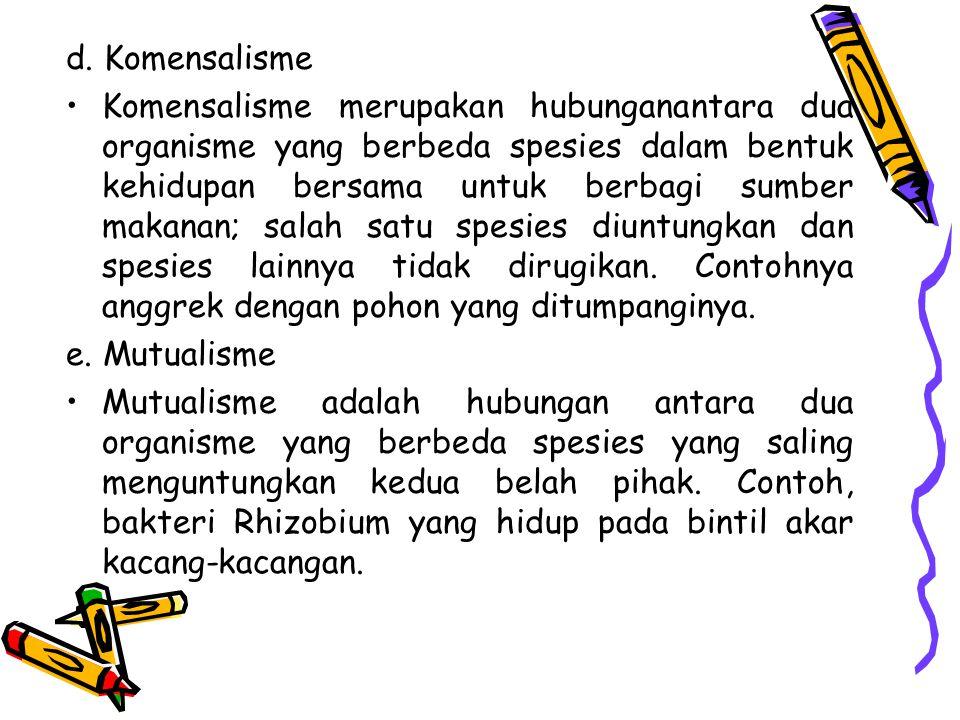 d. Komensalisme Komensalisme merupakan hubunganantara dua organisme yang berbeda spesies dalam bentuk kehidupan bersama untuk berbagi sumber makanan;