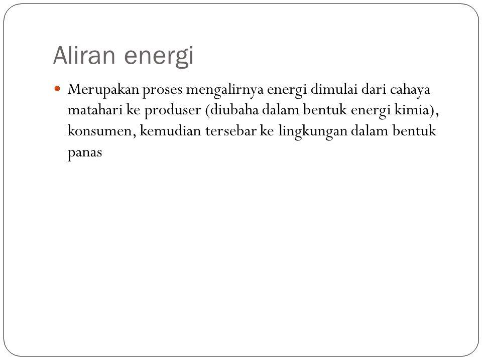 Aliran energi Merupakan proses mengalirnya energi dimulai dari cahaya matahari ke produser (diubaha dalam bentuk energi kimia), konsumen, kemudian ter