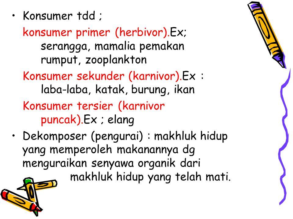 Konsumer tdd ; konsumer primer (herbivor).Ex; serangga, mamalia pemakan rumput, zooplankton Konsumer sekunder (karnivor).Ex : laba-laba, katak, burung