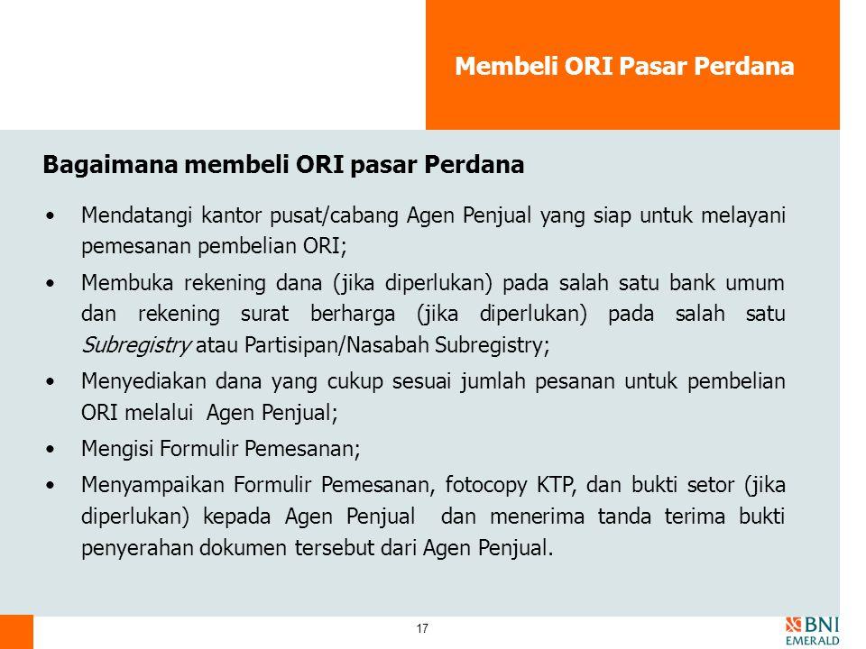 17 Membeli ORI Pasar Perdana Bagaimana membeli ORI pasar Perdana Mendatangi kantor pusat/cabang Agen Penjual yang siap untuk melayani pemesanan pembel