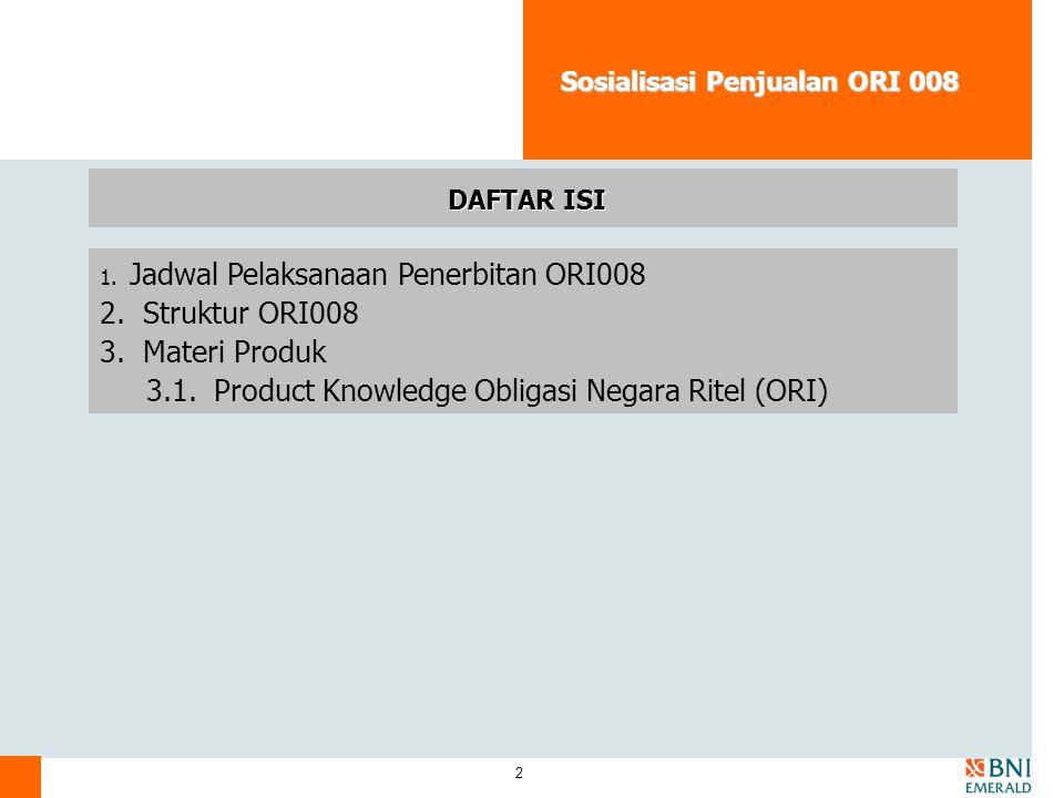 2 Sosialisasi Penjualan ORI 008 DAFTAR ISI 1. Jadwal Pelaksanaan Penerbitan ORI008 2. Struktur ORI008 3. Materi Produk 3.1. Product Knowledge Obligasi