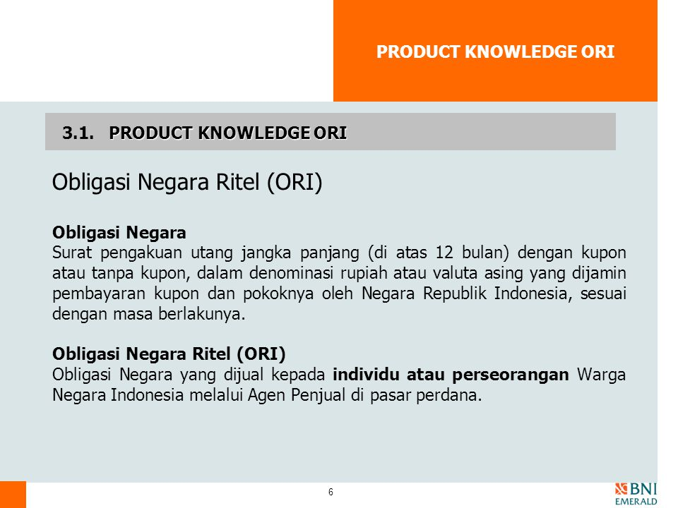 6 PRODUCT KNOWLEDGE ORI Obligasi Negara Ritel (ORI) Obligasi Negara Surat pengakuan utang jangka panjang (di atas 12 bulan) dengan kupon atau tanpa ku