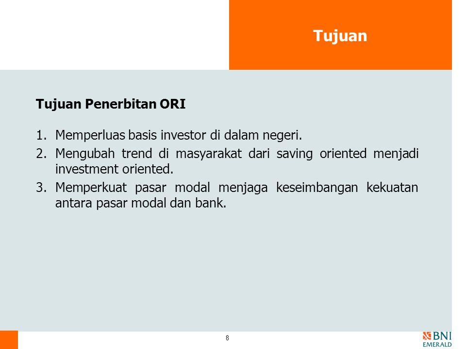 8 Tujuan Tujuan Penerbitan ORI 1.Memperluas basis investor di dalam negeri. 2.Mengubah trend di masyarakat dari saving oriented menjadi investment ori