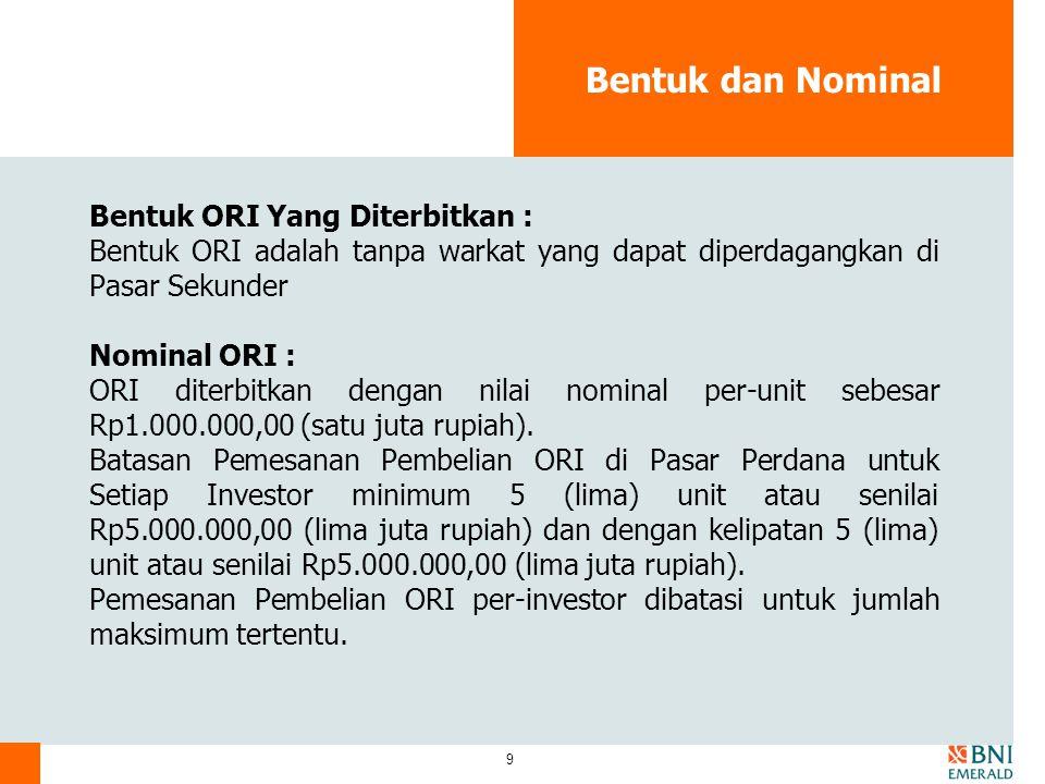 9 Bentuk dan Nominal Bentuk ORI Yang Diterbitkan : Bentuk ORI adalah tanpa warkat yang dapat diperdagangkan di Pasar Sekunder Nominal ORI : ORI diterb