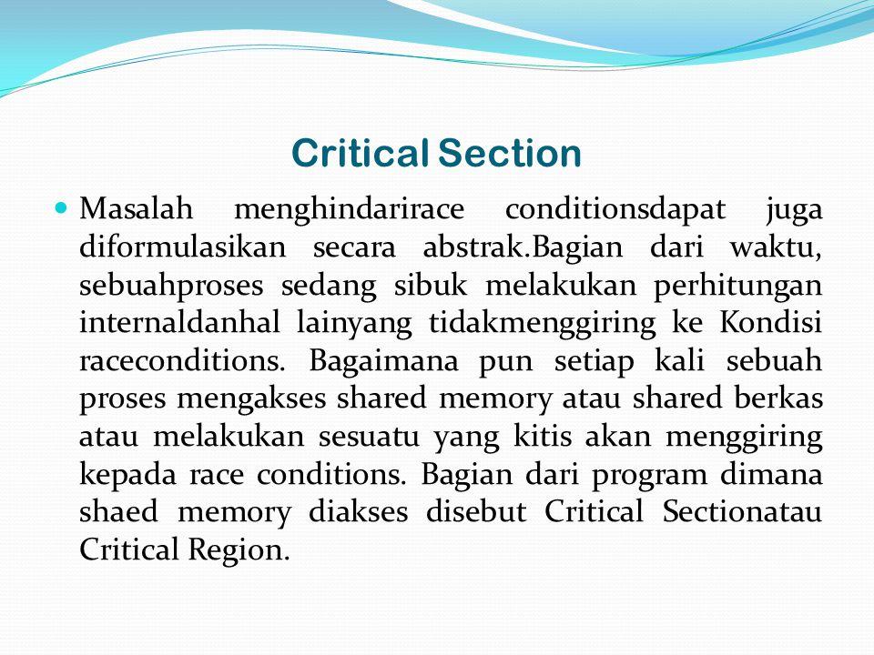 Critical Section Masalah menghindarirace conditionsdapat juga diformulasikan secara abstrak.Bagian dari waktu, sebuahproses sedang sibuk melakukan perhitungan internaldanhal lainyang tidakmenggiring ke Kondisi raceconditions.