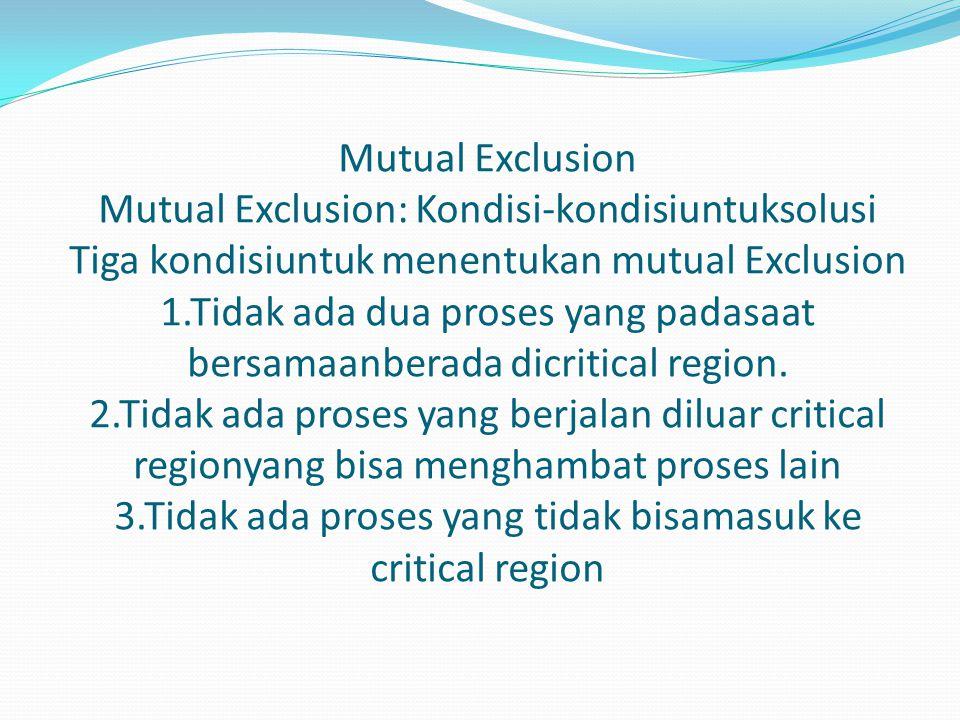 Mutual Exclusion Mutual Exclusion: Kondisi-kondisiuntuksolusi Tiga kondisiuntuk menentukan mutual Exclusion 1.Tidak ada dua proses yang padasaat bersamaanberada dicritical region.