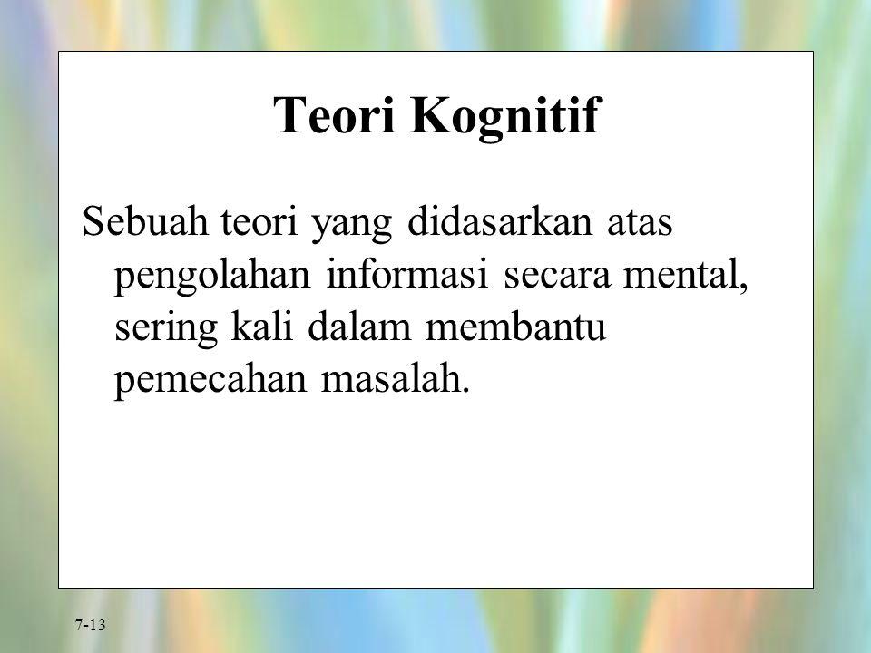 7-13 Teori Kognitif Sebuah teori yang didasarkan atas pengolahan informasi secara mental, sering kali dalam membantu pemecahan masalah.