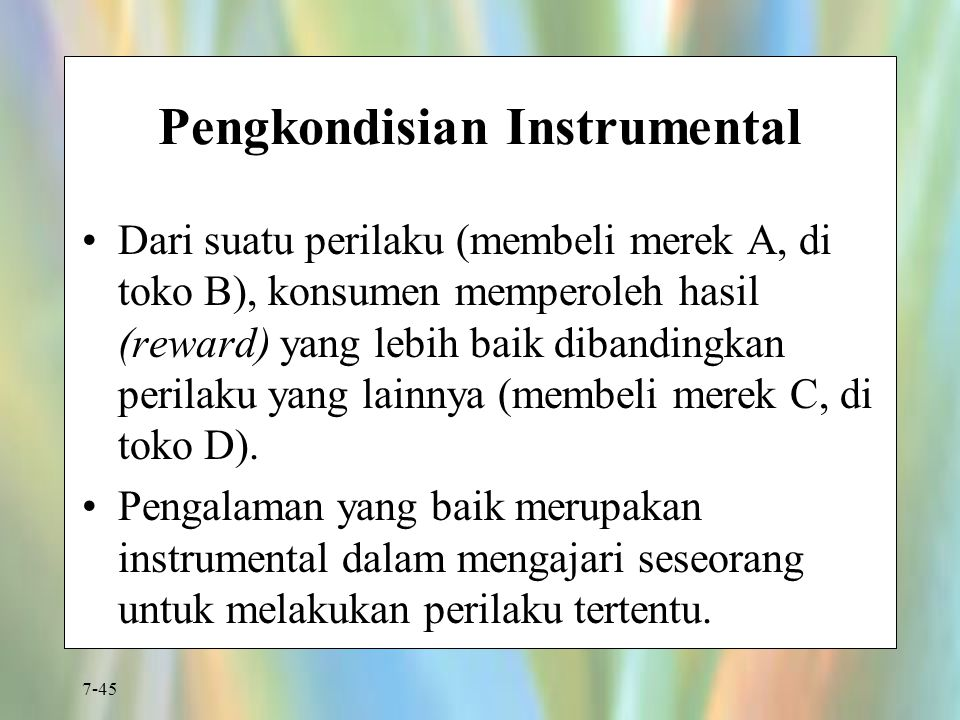 7-45 Pengkondisian Instrumental Dari suatu perilaku (membeli merek A, di toko B), konsumen memperoleh hasil (reward) yang lebih baik dibandingkan peri