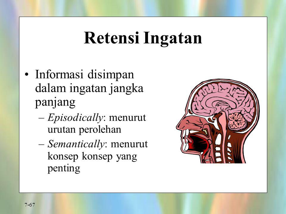 7-67 Retensi Ingatan Informasi disimpan dalam ingatan jangka panjang –Episodically: menurut urutan perolehan –Semantically: menurut konsep konsep yang