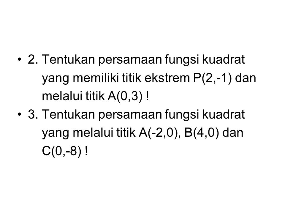 2. Tentukan persamaan fungsi kuadrat yang memiliki titik ekstrem P(2,-1) dan melalui titik A(0,3) ! 3. Tentukan persamaan fungsi kuadrat yang melalui