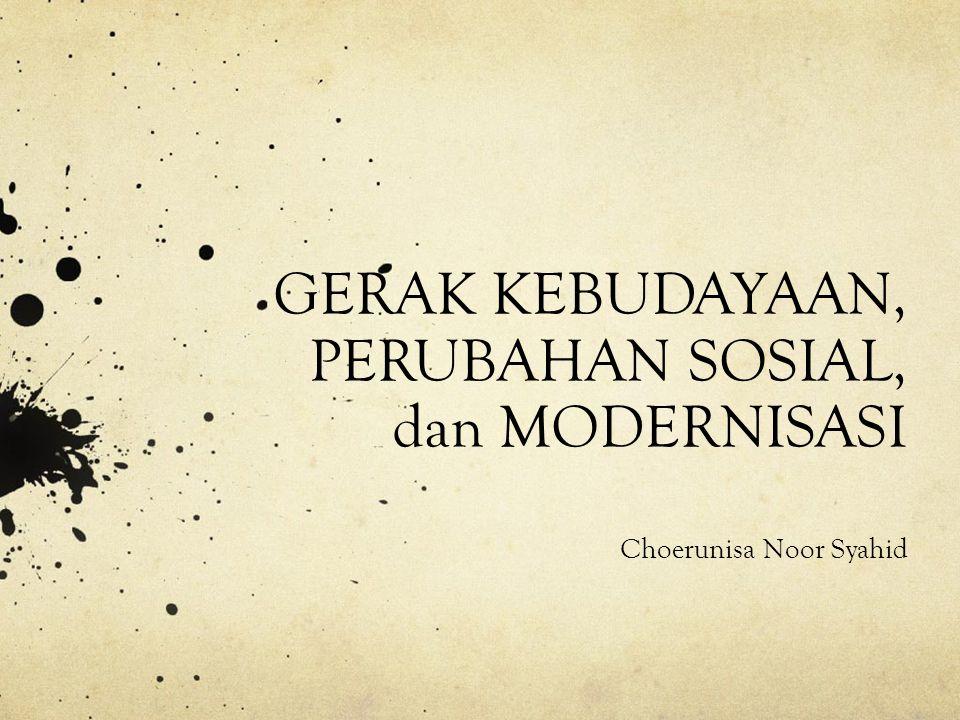 GERAK KEBUDAYAAN, PERUBAHAN SOSIAL, dan MODERNISASI Choerunisa Noor Syahid