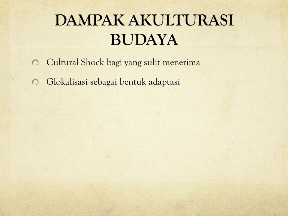 DAMPAK AKULTURASI BUDAYA Cultural Shock bagi yang sulit menerima Glokalisasi sebagai bentuk adaptasi
