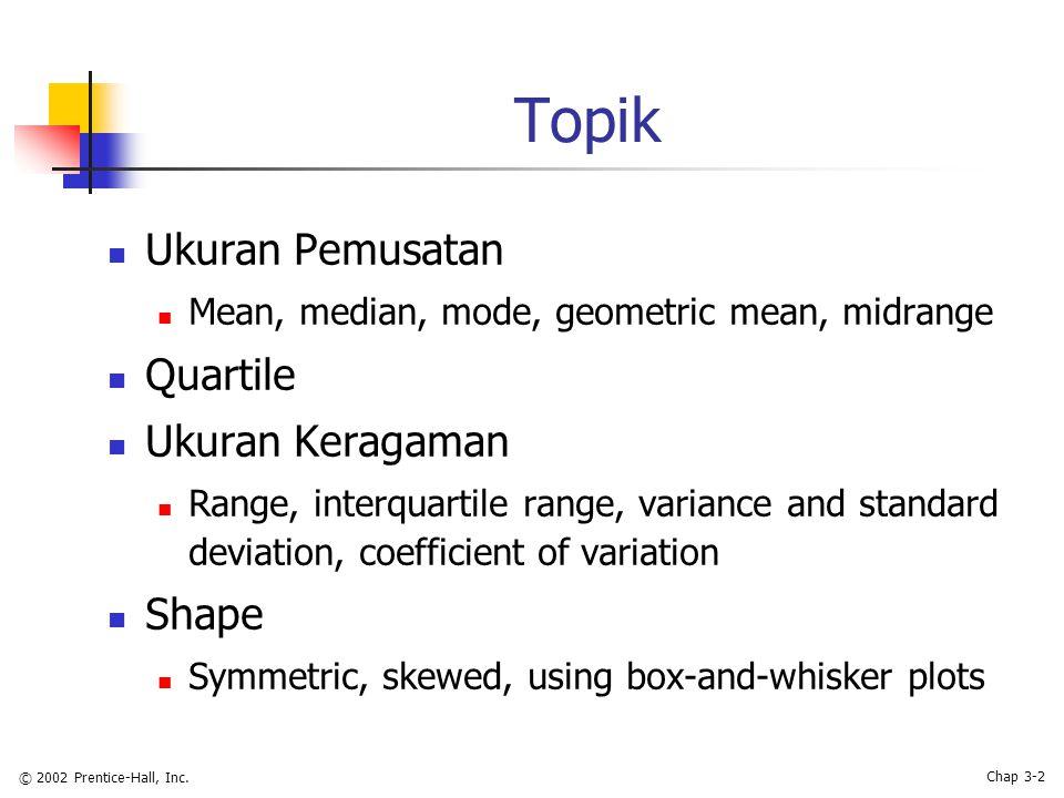 © 2002 Prentice-Hall, Inc. Chap 3-2 Topik Ukuran Pemusatan Mean, median, mode, geometric mean, midrange Quartile Ukuran Keragaman Range, interquartile