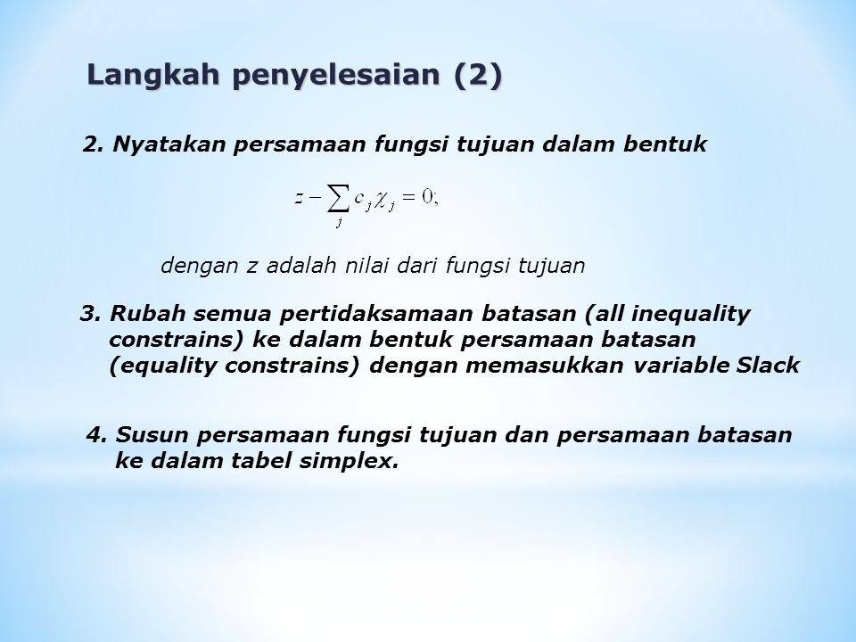 Langkah penyelesaian (2) dengan z adalah nilai dari fungsi tujuan 2. Nyatakan persamaan fungsi tujuan dalam bentuk 3. Rubah semua pertidaksamaan batas